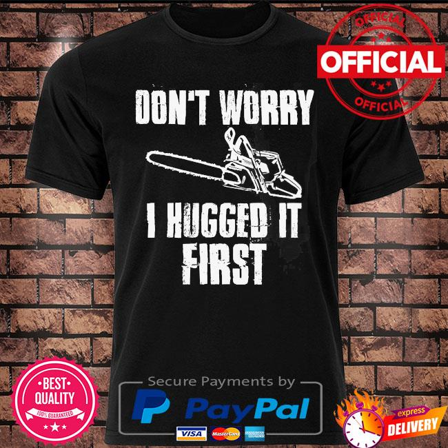 Don't worry I hugged it first shirt