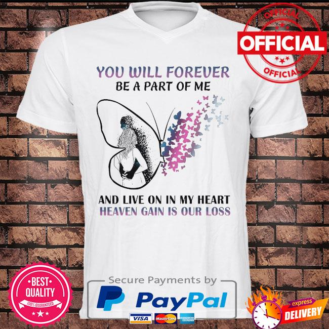 You will forever be a part of me and live on in my heart shirt