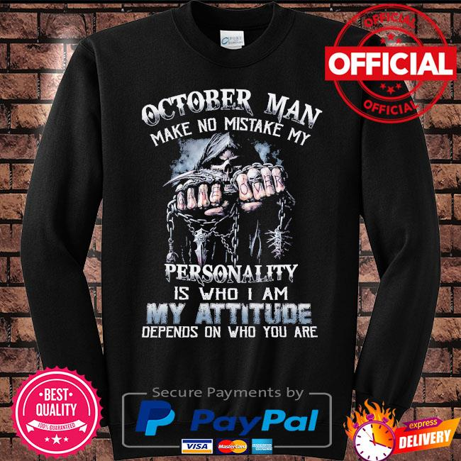 Death October man make no mistake my personality is who I am my attitude depends on who you are s Sweater black
