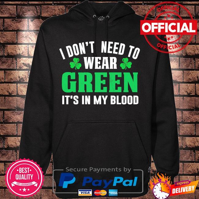 I don't need to wear green it's in my blood st patrick's day s Hoodie black