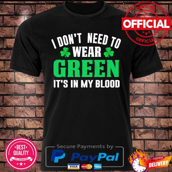 I don't need to wear green it's in my blood st patrick's day shirt