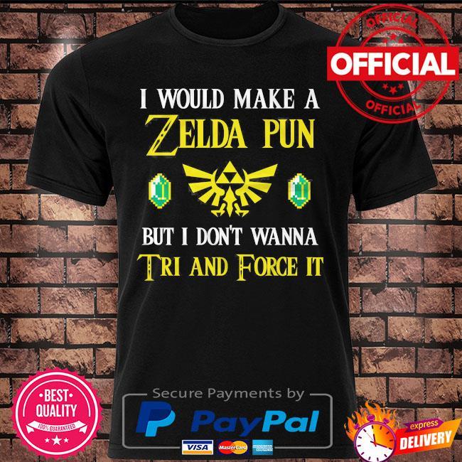 I would make a zelda pun but I don't wanna tri and force it shirt