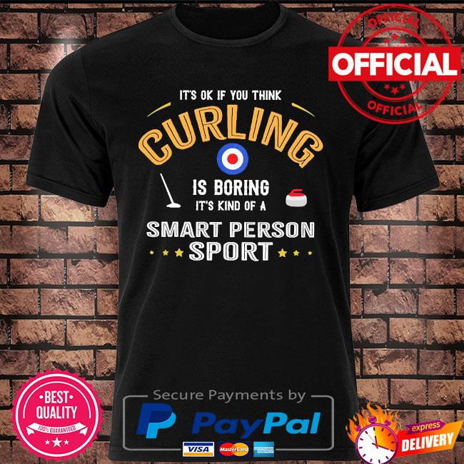 It's ok if you think curling is boring it's kind of a smart person sport shirt