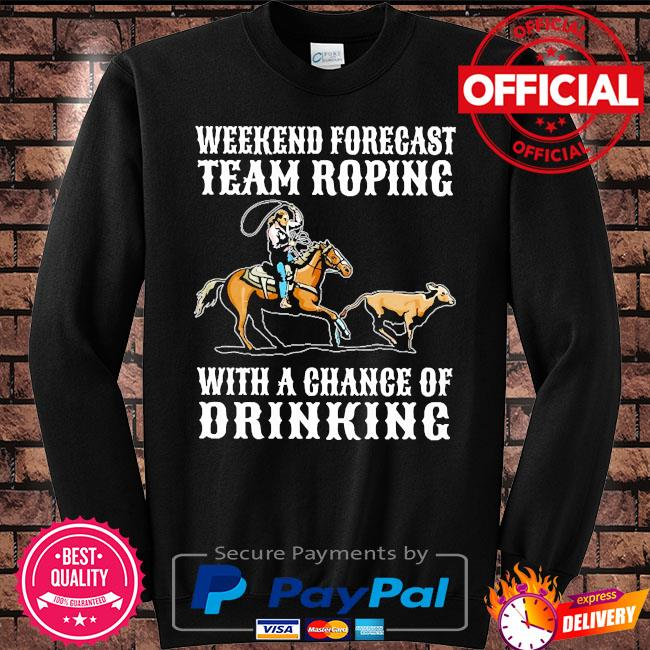Weekend forecast team roping with a chance of drinking s Sweater black