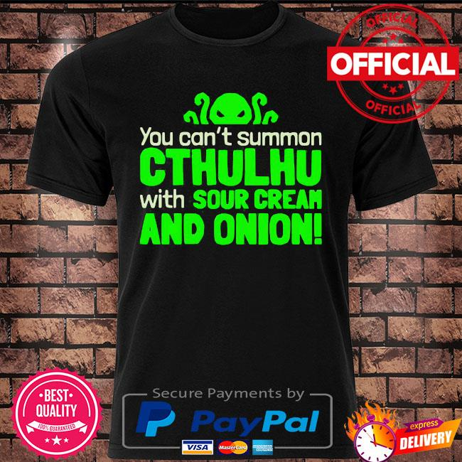 You can not summon cthulhu with sour cream and onion shirt