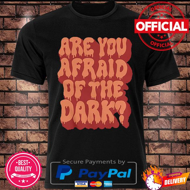 Are you afraid of the dark shirt