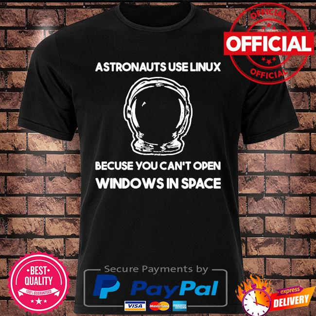 Astronauts use linux because you can't open windows in space shirt