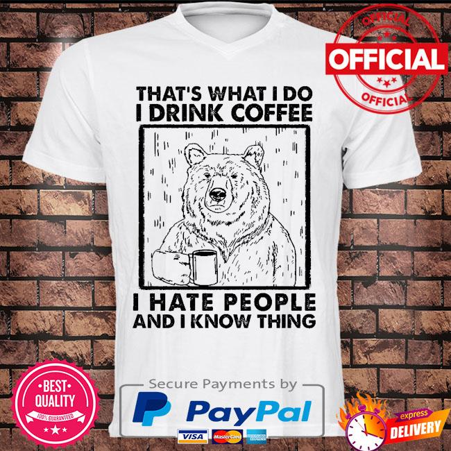 Bear that's what I do I drink coffee I hate people and I know things shirt