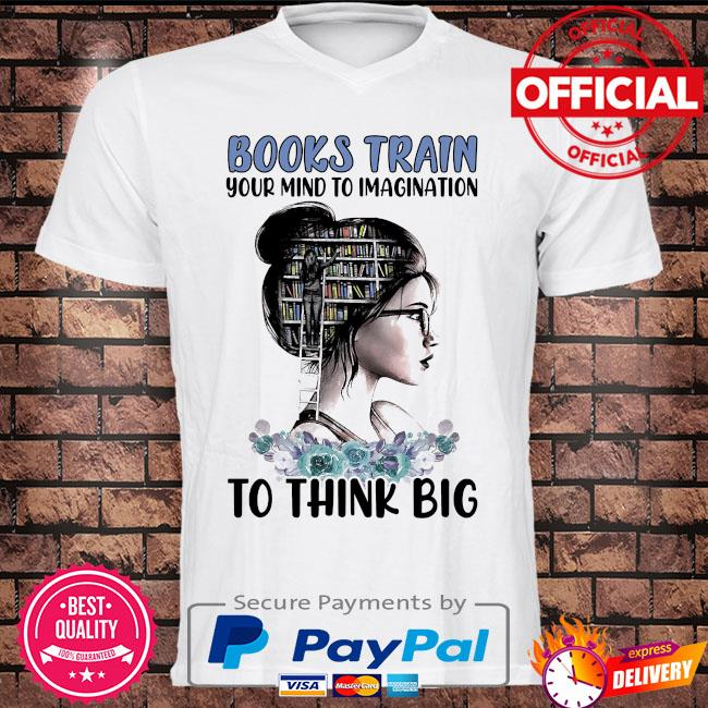Books train your to imagination to think big shirt