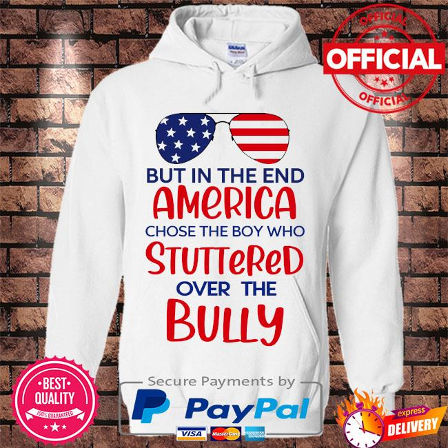 But in the end america chose the boy who stuttered over the bully s Hoodie white