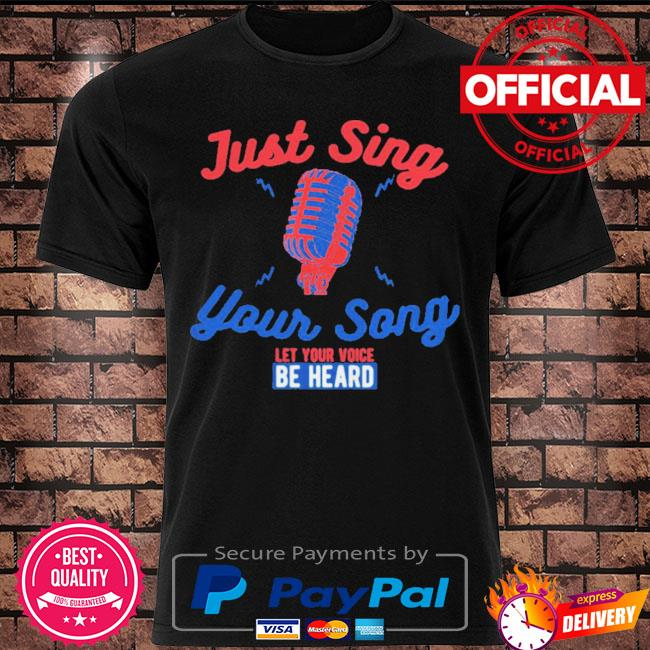 Singing karaoke just sing your song let your voice be heard shirt