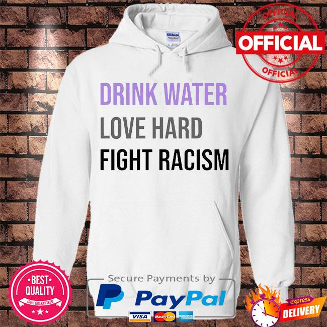 Drink water love hard fight racism s Hoodie white