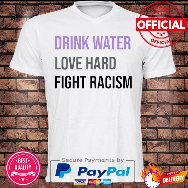 Drink water love hard fight racism shirt