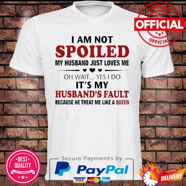 I am not spoiled my husband just loves me oh wait yes I do husband's fault because he treat me like a queen shirt