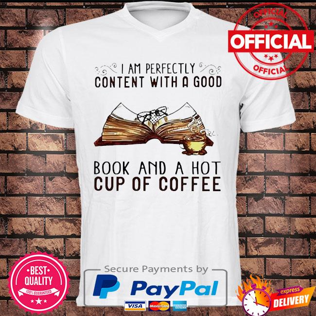 I am perfectly content with a good book and a hot cup of coffee shirt