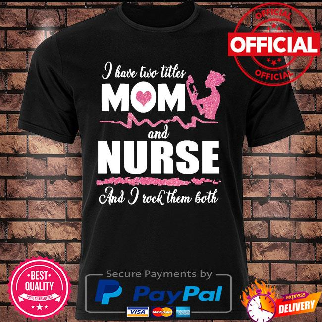 I have two titles mom and Nurse and I rock them both shirt