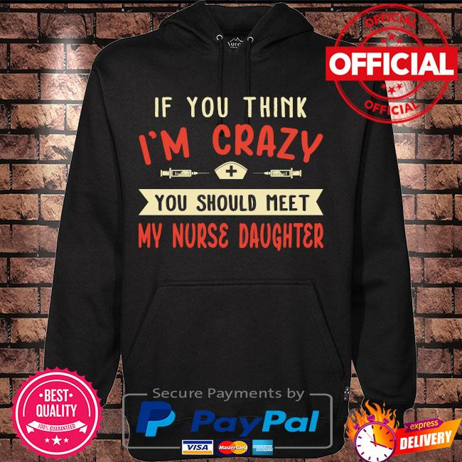 If you think I'm crazy you should meet my nurse daughter s Hoodie black