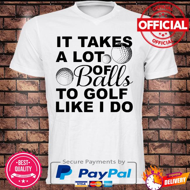 It takes a lot of balls to golf like I do shirt