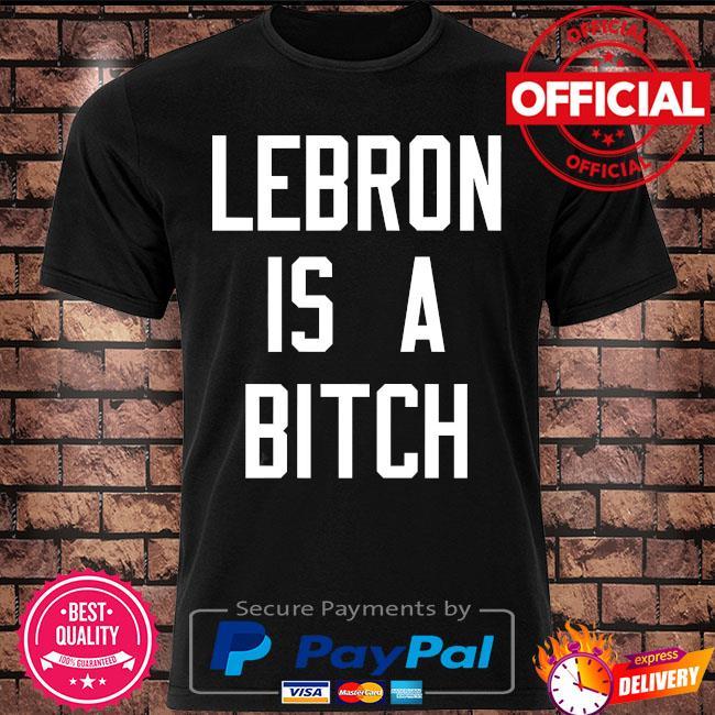 Lebron is a bitch shirt
