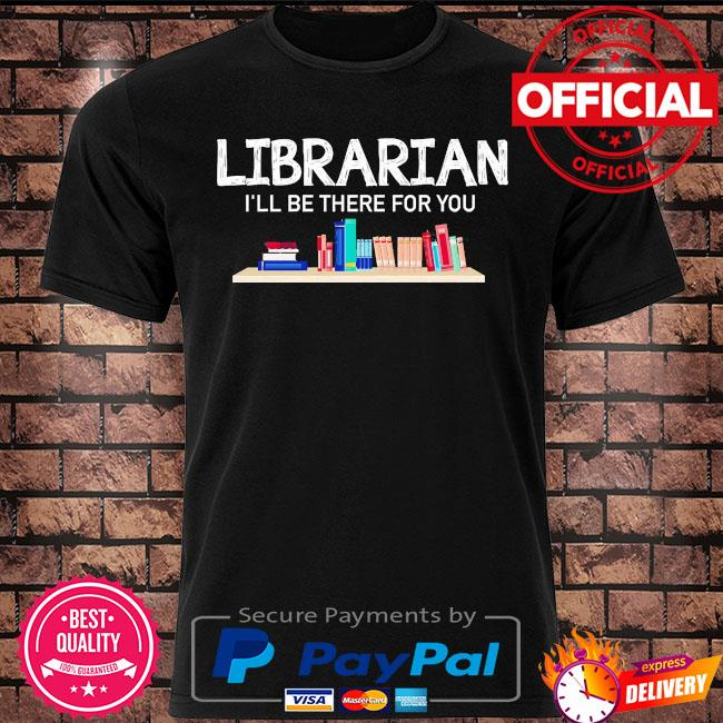 Librarian I'll be there for you shirt