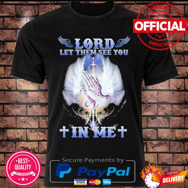Lord let them see you in me shirt