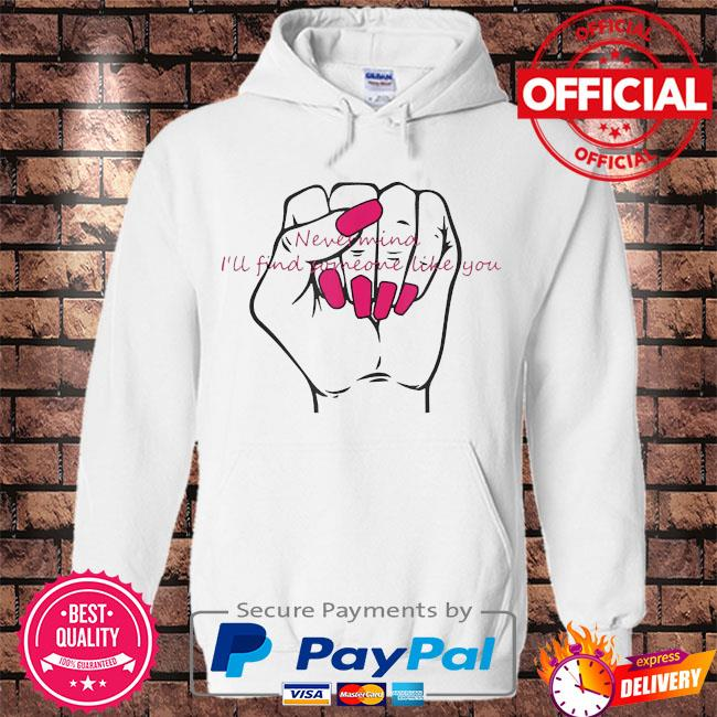 Never mind I'll find someone like you s Hoodie white
