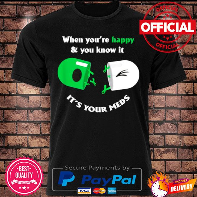 Official When you're happy and you know it its your meds shirt