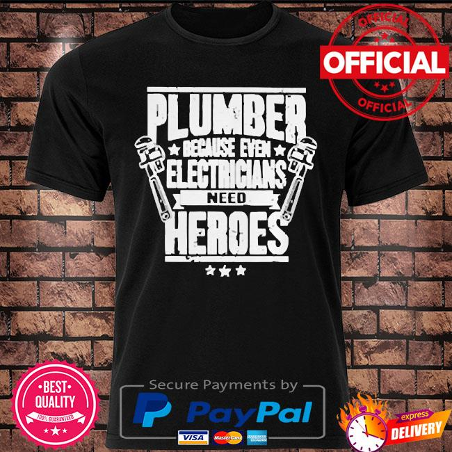 Plumber because even electricians need heroes shirt
