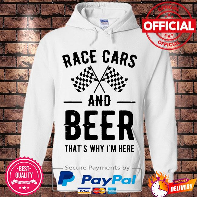 Race cars and Beer that's why I'm here s Hoodie white
