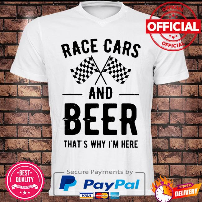 Race cars and Beer that's why I'm here shirt