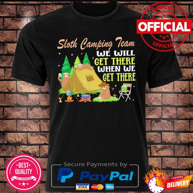 Sloth camping team we will get there when we get there shirt