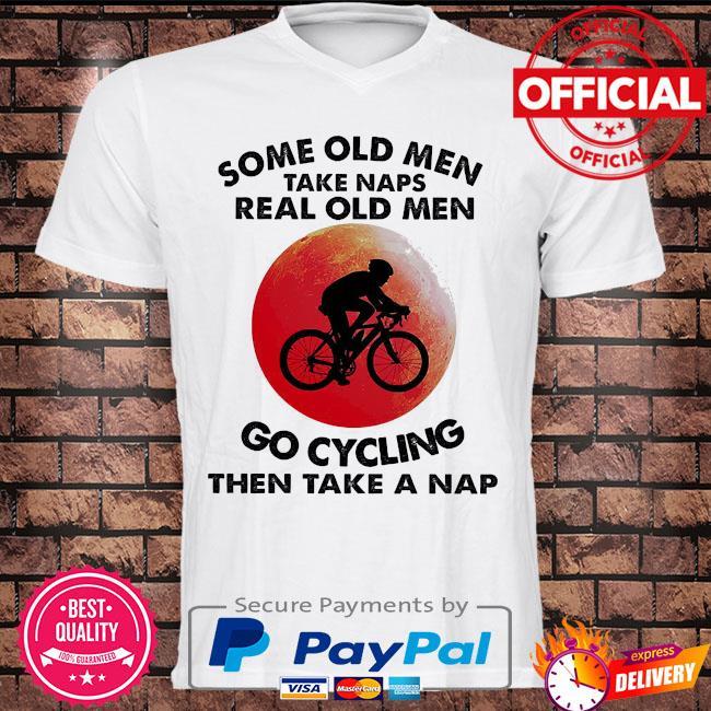 Some old men take naps real old men go cycling then take a nap shirt