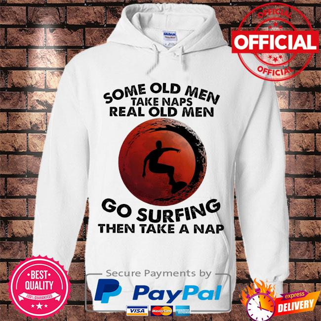 Some old men take naps real old men go surfing then take a nap s Hoodie white