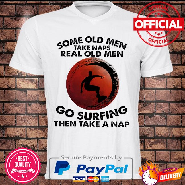 Some old men take naps real old men go surfing then take a nap shirt