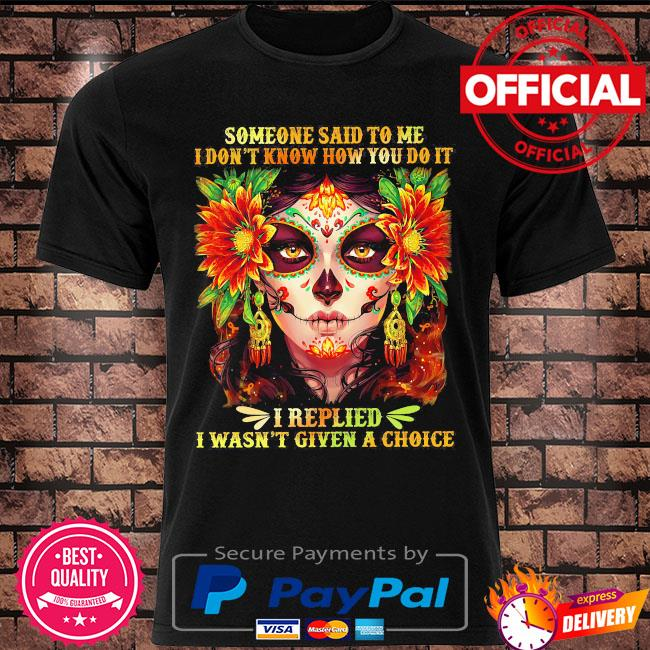 Someone said to me I don't know how you do it I replied I wasn't given a choice shirt