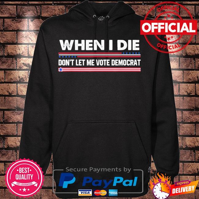 When I die don't let me vote democrat s Hoodie black