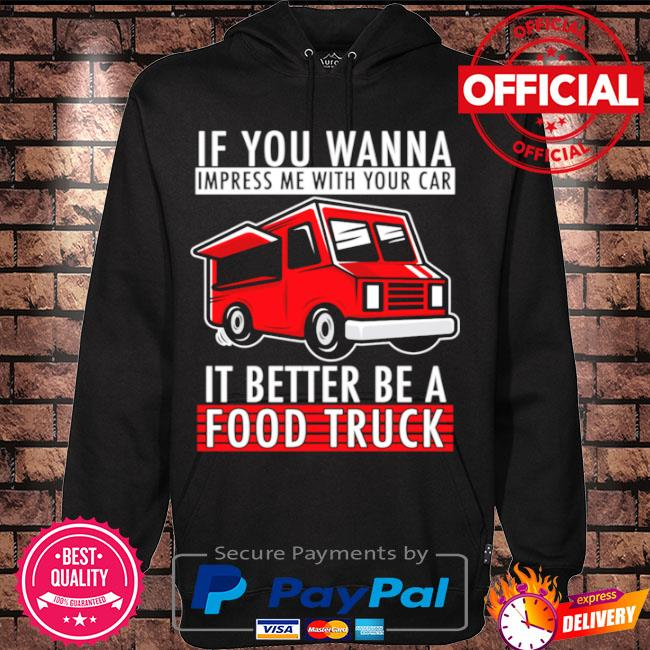 You wanna impress me with your car it better be a food truck s Hoodie black