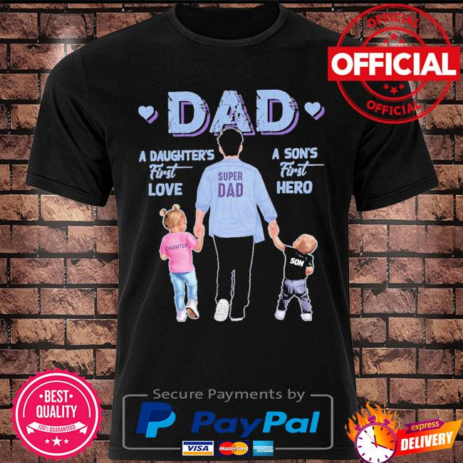A son's first hero dad a daughter's first love shirt