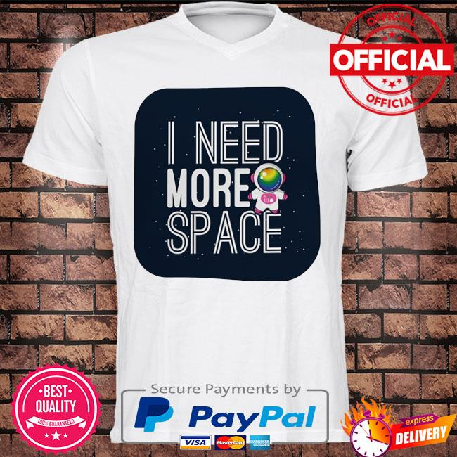 Astronaut I need more space t-shirt