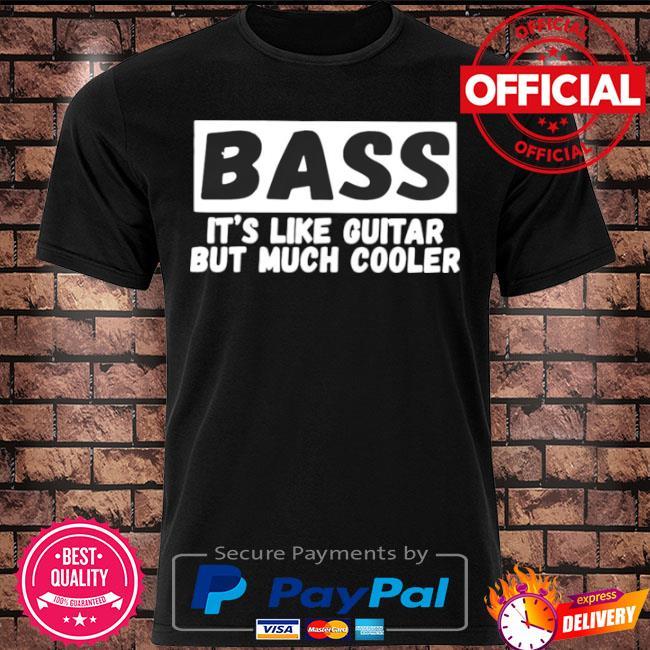 Bass it's like guitar but much cooler shirt
