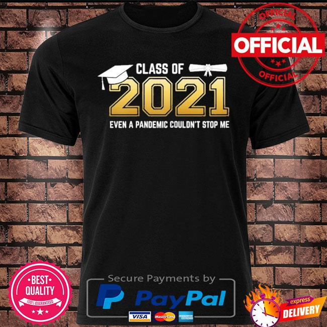 Class of 2021 even a pandemic couldn't stop me graduation day shirt