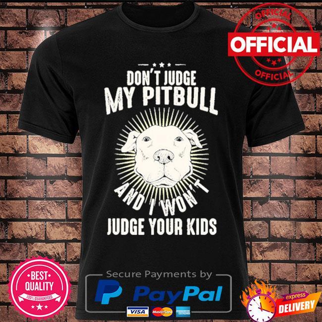 Don't judge my Pitbull and I won't judge your kids shirt