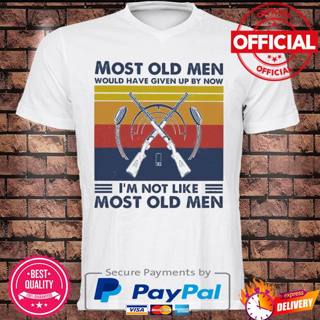 Hunting most old men would have given up by now I'm not like most old men vintage shirt
