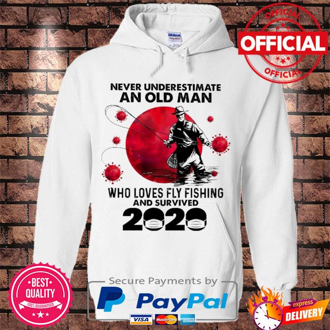 Never underestimate an old man who loves fly fishing and survived 2020 s Hoodie white
