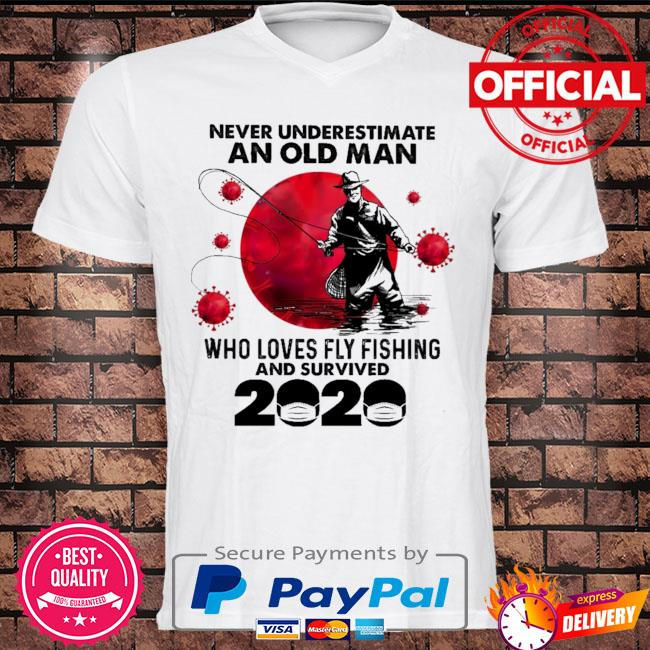 Never underestimate an old man who loves fly fishing and survived 2020 shirt