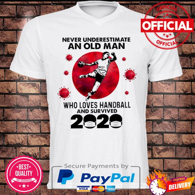 Never underestimate an old man who loves handball and survived 2020 shirt