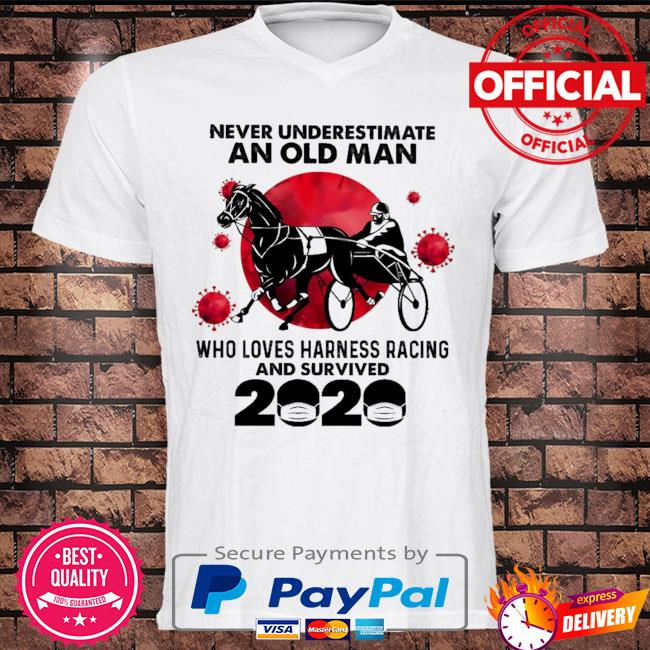 Never underestimate an old man who loves harness racing and survived 2020 shirt