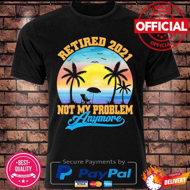 Retired 2021 not my problem anymore retro retirement shirt