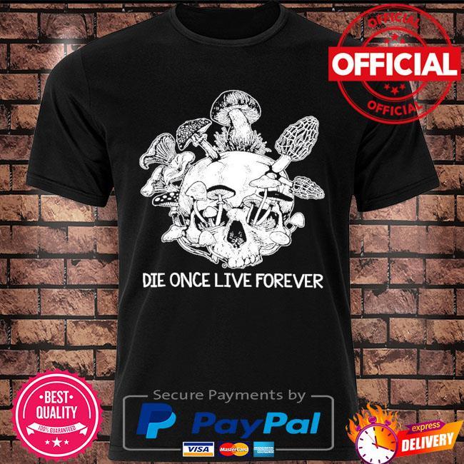 Skull die once live forever shirt