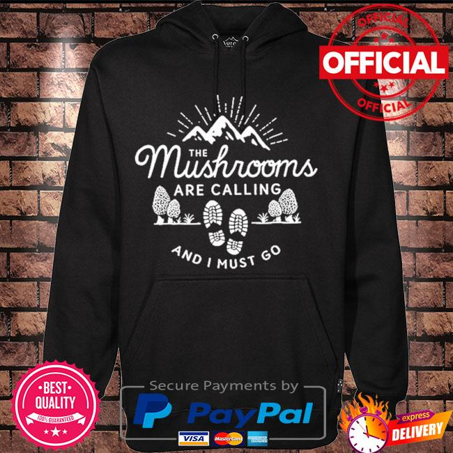 The Mushrooms are calling and I must go t-s Hoodie black